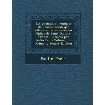 Les Grandes Chroniques De France  Selon Que Elles Sont Conservees En Leglise De Saint Denis En France  Publiees Par Paulin Paris Volume 05   Primary