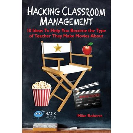 Hacking Classroom Management : 10 Ideas to Help You Become the Type of Teacher They Make Movies