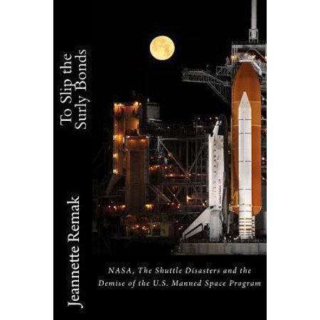 To Slip the Surly Bonds: NASA, the Shuttle Accidents and the Demise of the Manned Space Program in the U.S.