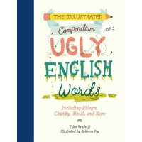 The Illustrated Compendium of Ugly English Words : Including Phlegm, Chunky, Moist, and More