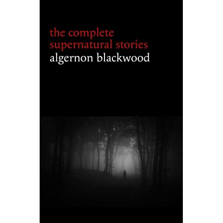 Halloween Ghost Story Ideas (Algernon Blackwood: The Complete Supernatural Stories (120+ tales of ghosts and mystery: The Willows, The Wendigo, The Listener, The Centaur, The Empty House...) (Halloween Stories) -)