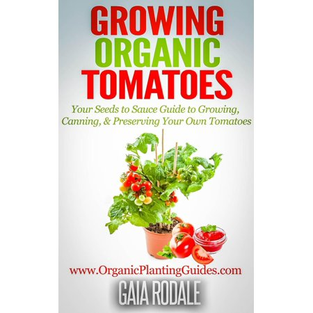 Growing Organic Tomatoes: Your Seeds to Sauce Guide to Growing, Canning, & Preserving Your Own Tomatoes - eBook