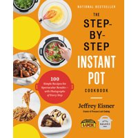 The Step-by-Step Instant Pot Cookbook : 100 Simple Recipes for Spectacular Results -- with Photographs of Every Step