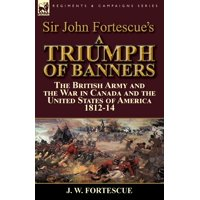Sir John Fortescue's A Triumph of Banners : the British Army and the War in Canada and the United States of America 1812-14