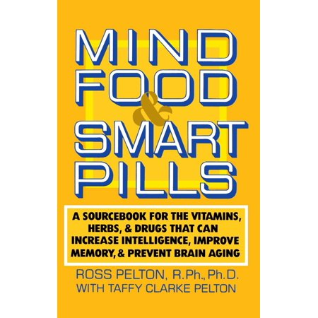 Mind Food and Smart Pills : A Sourcebook for the Vitamins, Herbs, and Drugs That Can Increase Intelligence, Improve Memory, and Prevent Brain Aging