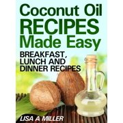 Coconut Oil Recipes Made Easy: Breakfast, Lunch and Dinner Recipes - eBook