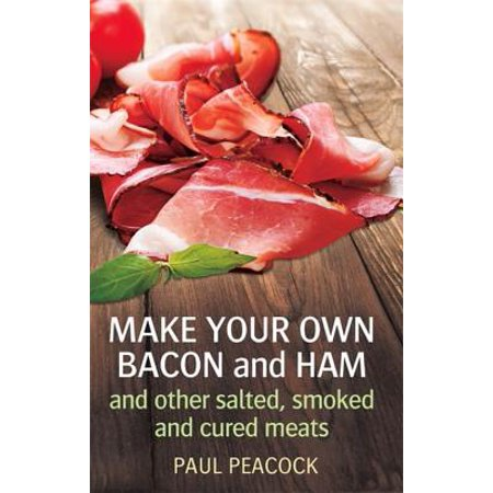 Make Your Own Bacon and Ham and Other Salted, Smoked and Cured
