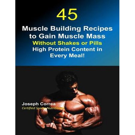 45 Muscle Building Recipes to Gain Muscle Mass Without Shakes or Pills: High Protein Content In Every Meal - eBook