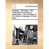 Kingston, 13th Sept. 1785. Proposals for Printing by Subscription, the Principles of the Hebrew Language; In Three Parts. ...