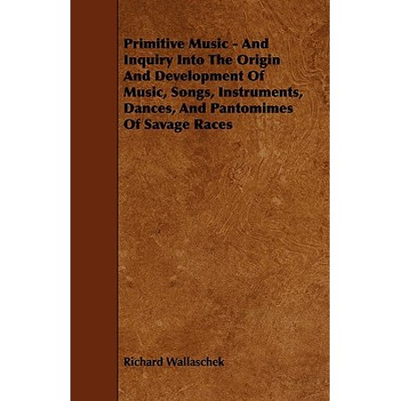 Primitive Music - And Inquiry Into the Origin and Development of Music, Songs, Instruments, Dances, and Pantomimes of Savage