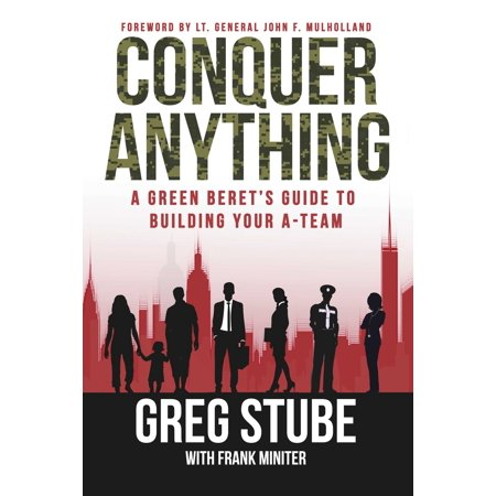 Conquer Anything : A Green Beret's Guide to Building Your A-Team