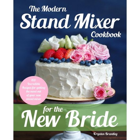 The Modern Stand Mixer Cookbook for the New Bride : 100 Incredible Recipes for Getting the Most Out of Your New Stand Mixer