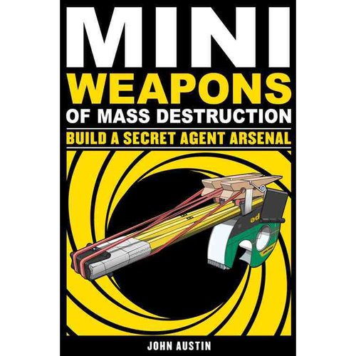 Mini Weapons of Mass Destruction: Build a Secret Agent Arsenal