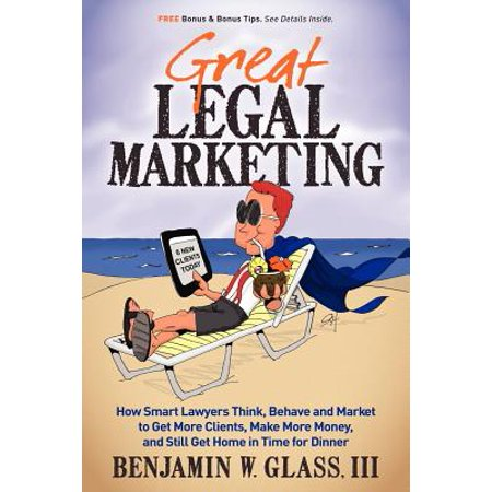 Great Legal Marketing : How Smart Lawyers Think, Behave and Market to Get More Clients, Make More Money, and Still Get Home in Time for (How To Get Prescribed Glasses)