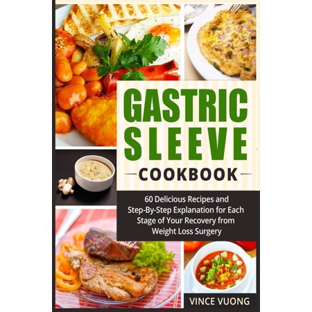 Gastric Sleeve Cookbook : 60 Delicious Recipes and Step-By-Step Explanation for Each Stage of Your Recovery from Weight Loss Surgery (Bariatric Surgery Recovery