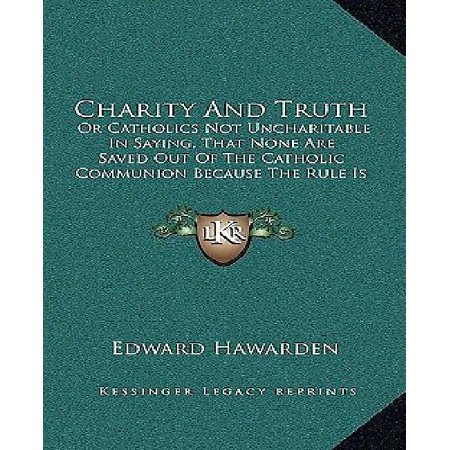 Charity and Truth: Or Catholics Not Uncharitable in Saying, That None Are Saved Out of the Catholic Communion Because the Rule Is Not Uni - image 1 of 1