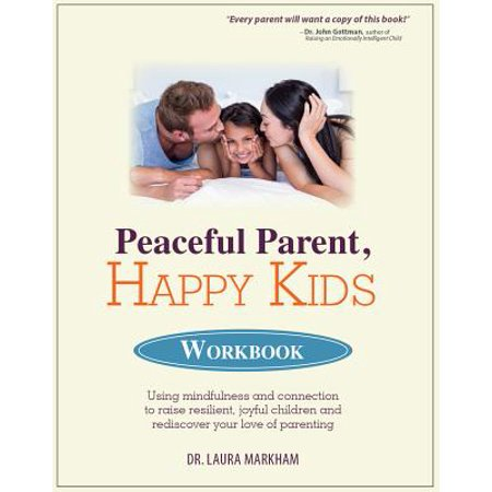 Peaceful Parent, Happy Kids Workbook : Using Mindfulness and Connection to Raise Resilient, Joyful Children and Rediscover Your Love of (Winning At Parenting Without Beating Your Kids)
