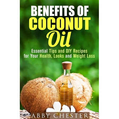 Benefits of Coconut Oil: Essential Tips and DIY Recipes for Your Health, Looks and Weight Loss -