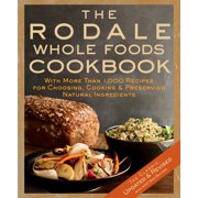 The Rodale Whole Foods Cookbook : With More Than 1,000 Recipes for Choosing, Cooking, & Preserving Natural Ingredients