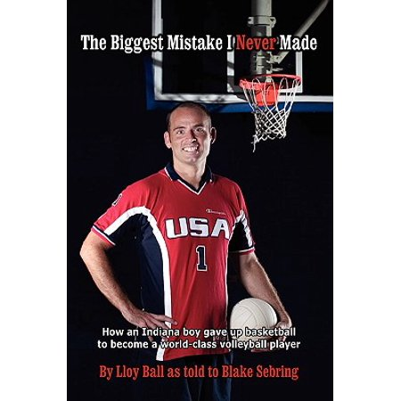 The Biggest Mistake I Never Made : How an Indiana Boy Gave Up Basketball to Become a World-Class Volleyball (The Biggest Ball Pit In The World)