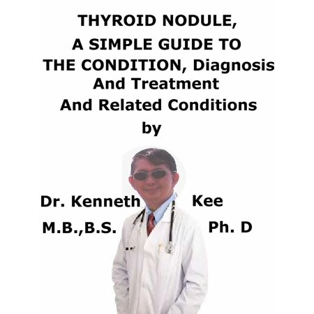 Thyroid Nodule, A Simple Guide To The Condition, Diagnosis, Treatment And Related Conditions -