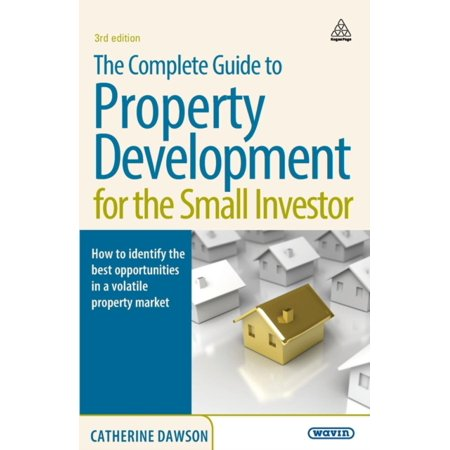 The Complete Guide To Property Development For The Small Investor  How To Identify The Best Opportunities In A Volatile Property Market  Paperback