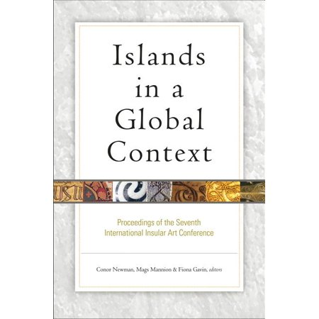 Islands in a Global Context : Proceedings of the Seventh International Conference on Insular Art (Hardcover)