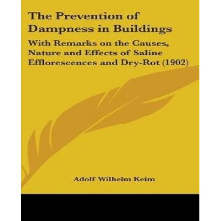 The Prevention Of Dampness In Buildings  With Remarks On The Causes  Nature And Effects Of Saline Efflorescences And Dry Rot  1902