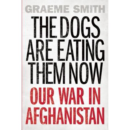 The Dogs Are Eating Them Now : Our War in (Was The Afghanistan War A Just War)