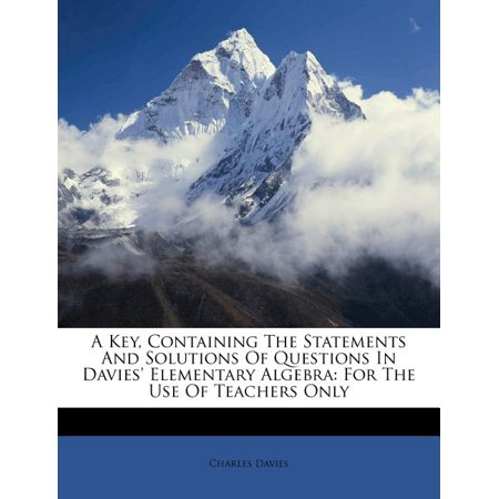 A Key, Containing the Statements and Solutions of Questions in Davies' Elementary Algebra : For the Use of Teachers Only