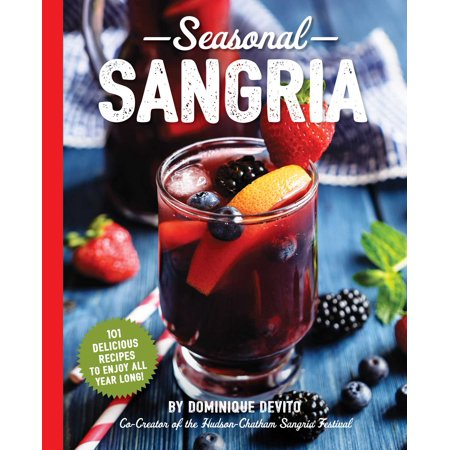 Seasonal Sangria : 101 Delicious Recipes to Enjoy All Year Long!