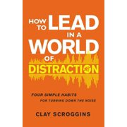 How to Lead in a World of Distraction: Four Simple Habits for Turning Down the Noise (Hardcover)