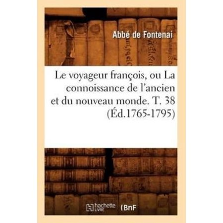 Le Voyageur Francois, Ou La Connoissance de L'Ancien Et Du Nouveau Monde. T. 38 (Ed.1765-1795)
