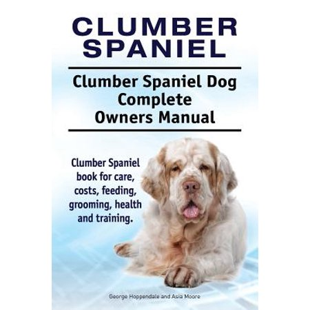 Clumber Spaniel. Clumber Spaniel Dog Complete Owners Manual. Clumber Spaniel Book for Care, Costs, Feeding, Grooming, Health and Training.
