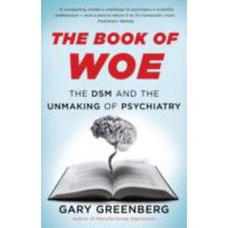 Book of Woe: The DSM and the Unmaking of Psychiatry (Hardcover)