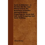 Yacht Architecture - A Treatise on the Laws Which Govern the Resistance of Bodies Moving in Water; Propulsion by Steam and Sail; Yacht Designing; And Yacht Building