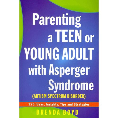 Parenting a Teen or Young Adult With Asperger Syndrome, Autism Spectrum Disorder: 325 Ideas, Insights, Tips and Strategies