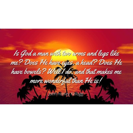 John Harvey Kellogg - Is God a man with two arms and legs like me? Does He have eyes, a head? Does He have bowels? Well I do, and that makes me more wonde - Famous Quotes Laminated POSTER PRINT (Man With No Arms Or Legs Fishing)