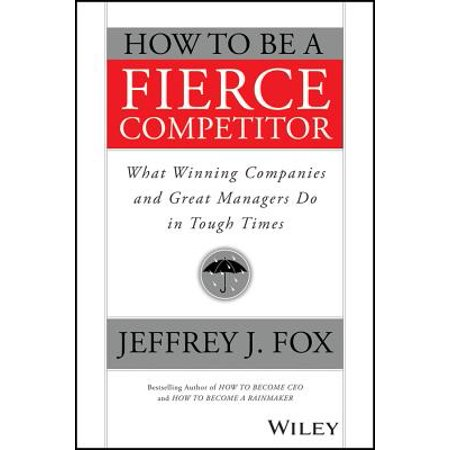 How to Be a Fierce Competitor : What Winning Companies and Great Managers Do in Tough Times (How Long Does A Glow Stick Last)