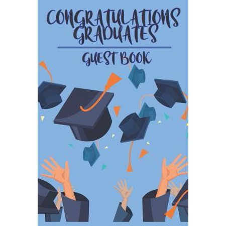 Congratulations Graduates Guest Book: 2019 Yearly Congratulatory Message Book For Best Wishes With Inspirational Quotes And Gift Log Memory Keeping Sc (Best Graduate Schools 2019 Guidebook)