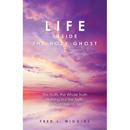 Life Inside the Holy Ghost : The Truth, the Whole Truth Nothing But the Truth, So God Help Us