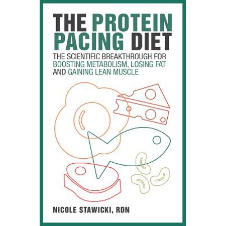 The Protein Pacing Diet : The Scientific Breakthrough for Boosting Metabolism, Losing Fat and Gaining Lean
