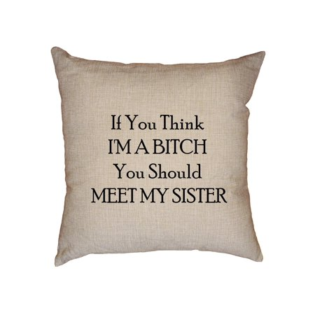 (If You Think I'm A Bitch You Should Meet My Sister Decorative Linen Throw Cushion Pillow Case with Insert)