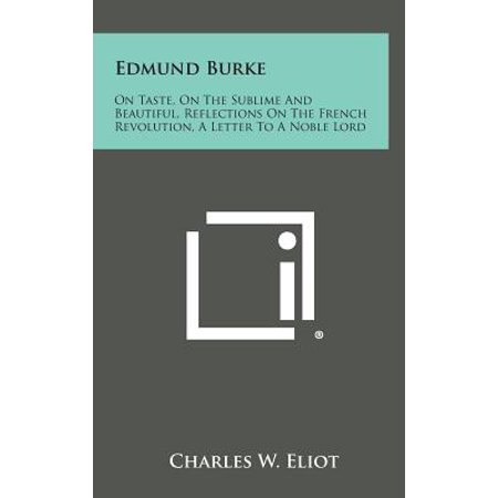 Edmund Burke : On Taste, on the Sublime and Beautiful, Reflections on the French Revolution, a Letter to a Noble Lord
