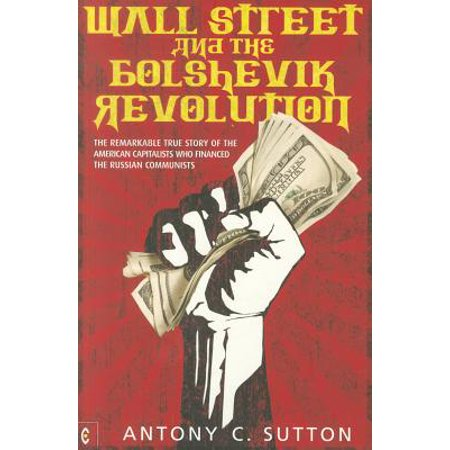 Wall Street and the Bolshevik Revolution : The Remarkable True Story of the American Capitalists Who Financed the Russian