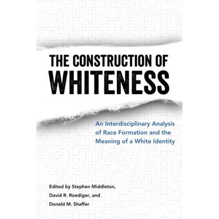 Construction of Whiteness : An Interdisciplinary Analysis of Race Formation and the Meaning of a White