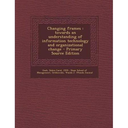Changing Frames  Towards An Understanding Of Information Technology And Organizational Change   Primary Source Edition