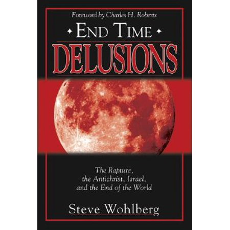 End Time Delusions : The Rapture, the Antichrist, Israel, and the End of the