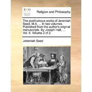 The Posthumous Works of Jeremiah Seed, M.A. ... in Two Volumes. Published from the Author's Original Manuscripts. by Joseph Hall, ... Vol. II. Volume 2 of 2