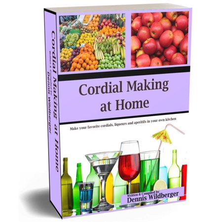 Cordial Making at Home - Make Your Favorite Cordials and Liqueurs Better & Cheaper Than Store Bought -